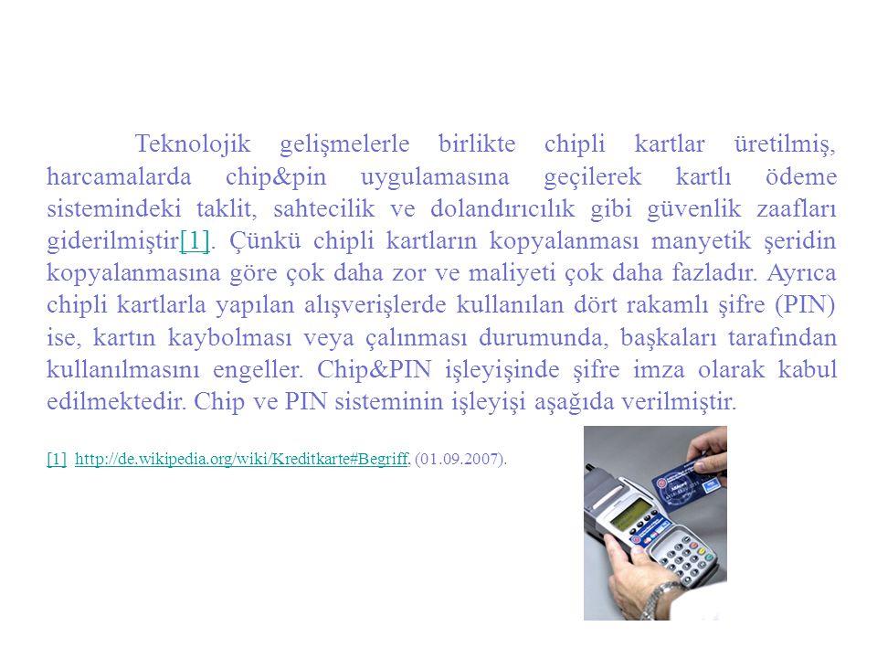 Teknolojik gelişmelerle birlikte chipli kartlar üretilmiş, harcamalarda chip&pin uygulamasına geçilerek kartlı ödeme sistemindeki taklit, sahtecilik ve dolandırıcılık gibi güvenlik zaafları giderilmiştir[1]. Çünkü chipli kartların kopyalanması manyetik şeridin kopyalanmasına göre çok daha zor ve maliyeti çok daha fazladır. Ayrıca chipli kartlarla yapılan alışverişlerde kullanılan dört rakamlı şifre (PIN) ise, kartın kaybolması veya çalınması durumunda, başkaları tarafından kullanılmasını engeller. Chip&PIN işleyişinde şifre imza olarak kabul edilmektedir. Chip ve PIN sisteminin işleyişi aşağıda verilmiştir.